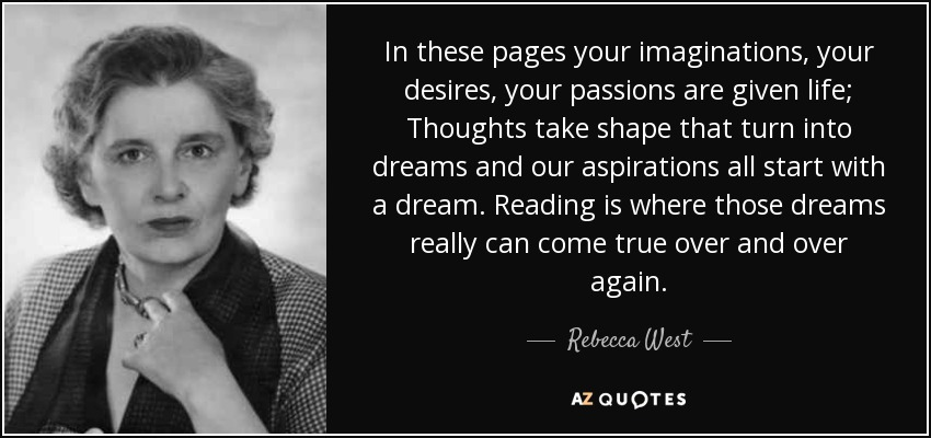 In these pages your imaginations, your desires, your passions are given life; Thoughts take shape that turn into dreams and our aspirations all start with a dream. Reading is where those dreams really can come true over and over again. - Rebecca West