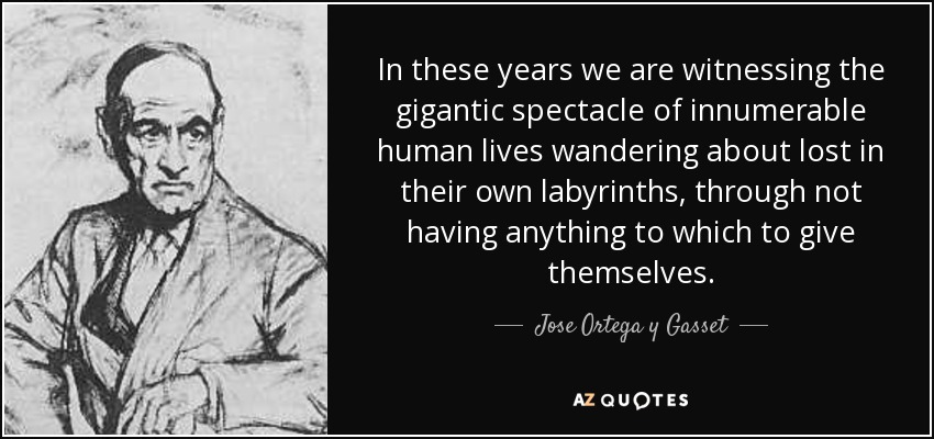 In these years we are witnessing the gigantic spectacle of innumerable human lives wandering about lost in their own labyrinths, through not having anything to which to give themselves. - Jose Ortega y Gasset