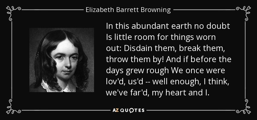 In this abundant earth no doubt Is little room for things worn out: Disdain them, break them, throw them by! And if before the days grew rough We once were lov'd, us'd -- well enough, I think, we've far'd, my heart and I. - Elizabeth Barrett Browning