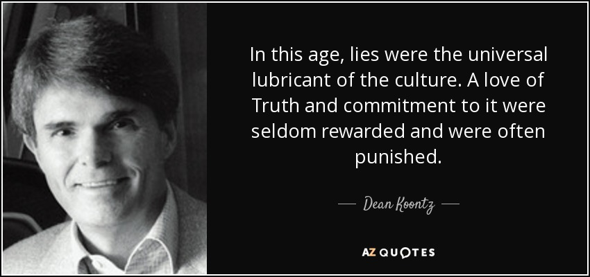 In this age, lies were the universal lubricant of the culture. A love of Truth and commitment to it were seldom rewarded and were often punished. - Dean Koontz