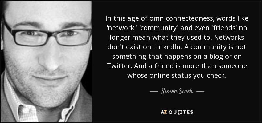 In this age of omniconnectedness, words like 'network,' 'community' and even 'friends' no longer mean what they used to. Networks don't exist on LinkedIn. A community is not something that happens on a blog or on Twitter. And a friend is more than someone whose online status you check. - Simon Sinek