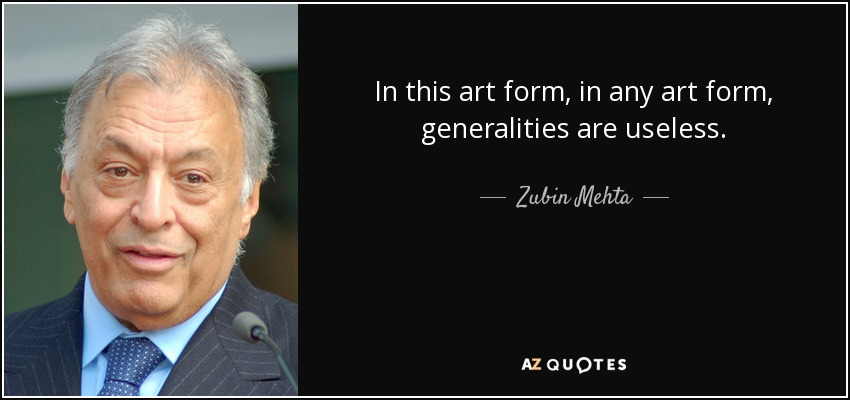 In this art form, in any art form, generalities are useless. - Zubin Mehta