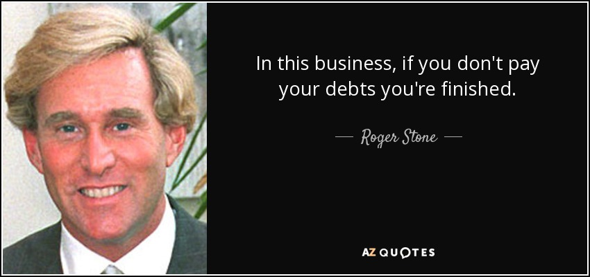In this business, if you don't pay your debts you're finished. - Roger Stone