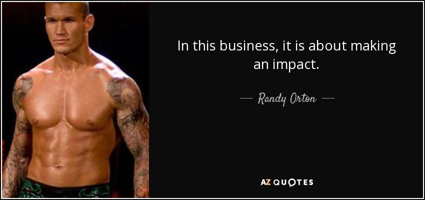 In this business, it is about making an impact. - Randy Orton