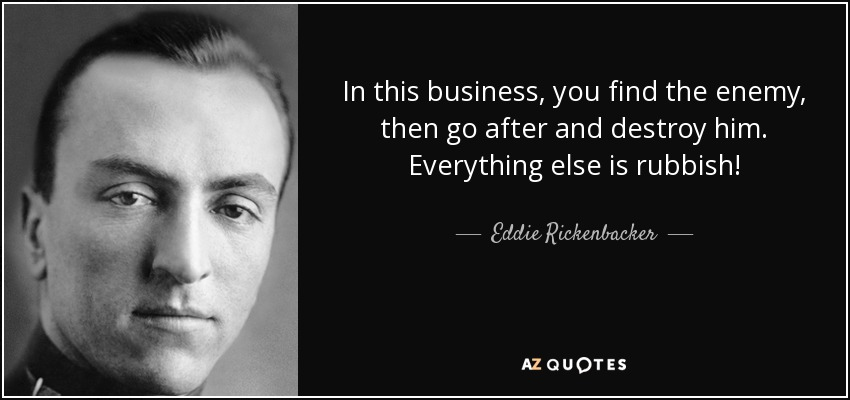 In this business, you find the enemy, then go after and destroy him. Everything else is rubbish! - Eddie Rickenbacker