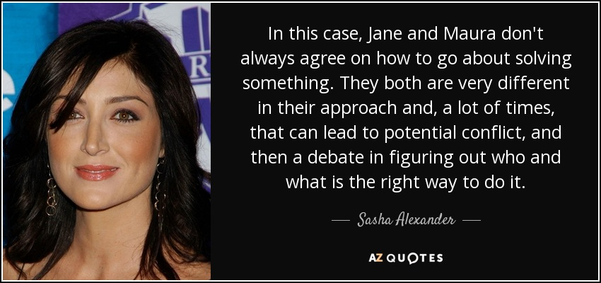 In this case, Jane and Maura don't always agree on how to go about solving something. They both are very different in their approach and, a lot of times, that can lead to potential conflict, and then a debate in figuring out who and what is the right way to do it. - Sasha Alexander