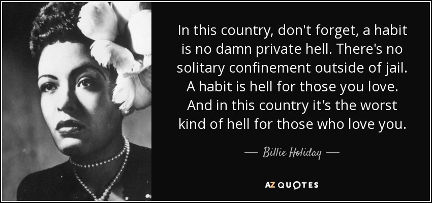 In this country, don't forget, a habit is no damn private hell. There's no solitary confinement outside of jail. A habit is hell for those you love. And in this country it's the worst kind of hell for those who love you. - Billie Holiday
