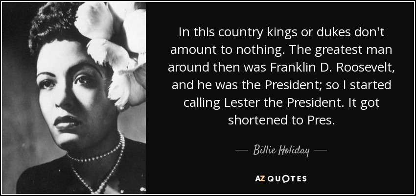 In this country kings or dukes don't amount to nothing. The greatest man around then was Franklin D. Roosevelt, and he was the President; so I started calling Lester the President. It got shortened to Pres. - Billie Holiday