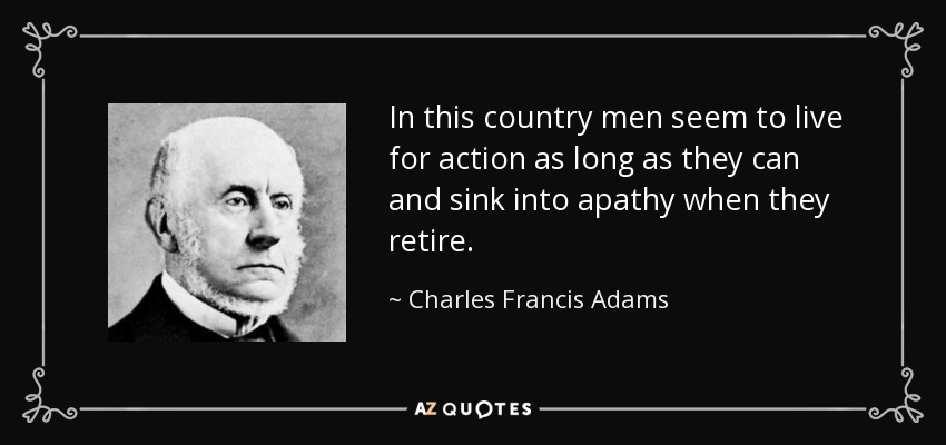 In this country men seem to live for action as long as they can and sink into apathy when they retire. - Charles Francis Adams, Sr.