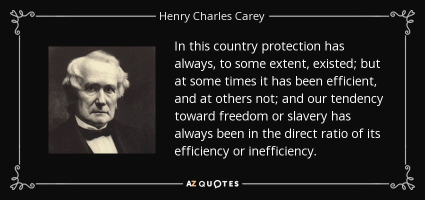 In this country protection has always, to some extent, existed; but at some times it has been efficient, and at others not; and our tendency toward freedom or slavery has always been in the direct ratio of its efficiency or inefficiency. - Henry Charles Carey