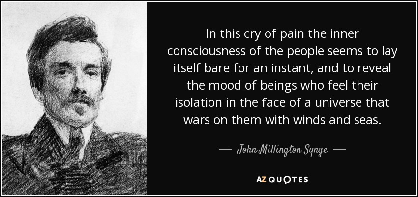 In this cry of pain the inner consciousness of the people seems to lay itself bare for an instant, and to reveal the mood of beings who feel their isolation in the face of a universe that wars on them with winds and seas. - John Millington Synge
