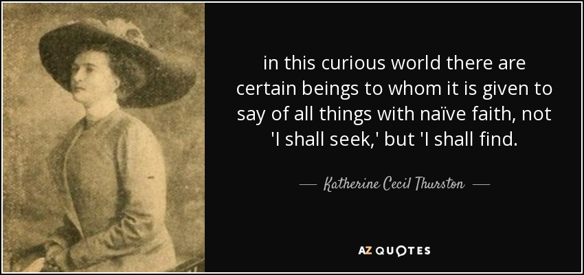 in this curious world there are certain beings to whom it is given to say of all things with naïve faith, not 'I shall seek,' but 'I shall find. - Katherine Cecil Thurston