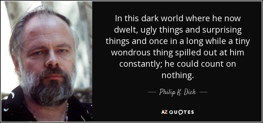 In this dark world where he now dwelt, ugly things and surprising things and once in a long while a tiny wondrous thing spilled out at him constantly; he could count on nothing. - Philip K. Dick