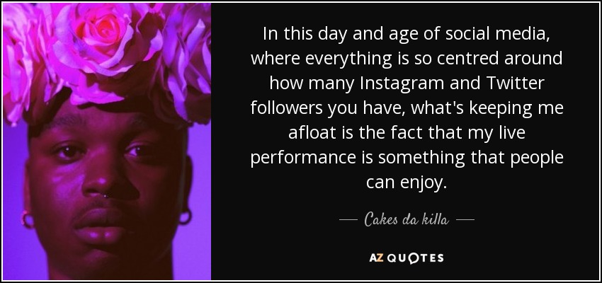 Cakes da killa quote In this day and age of social media