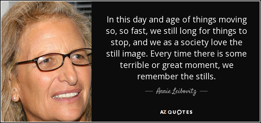 In this day and age of things moving so, so fast, we still long for things to stop, and we as a society love the still image. Every time there is some terrible or great moment, we remember the stills. - Annie Leibovitz