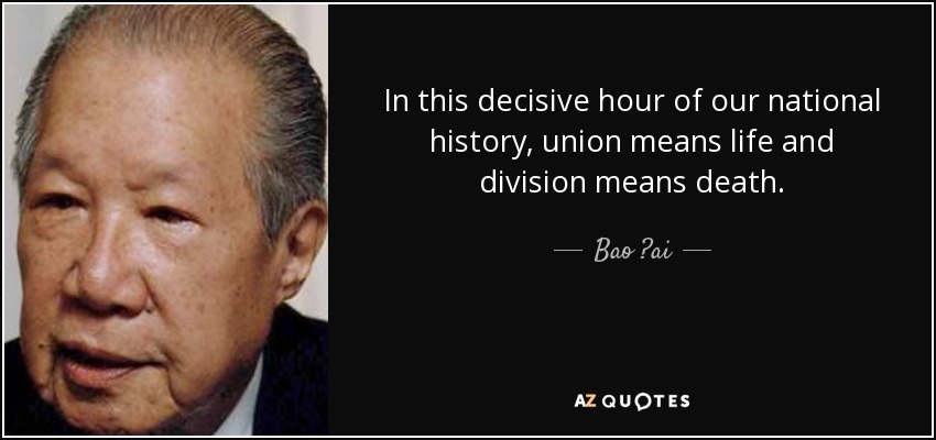 In this decisive hour of our national history, union means life and division means death. - Bao ?ai