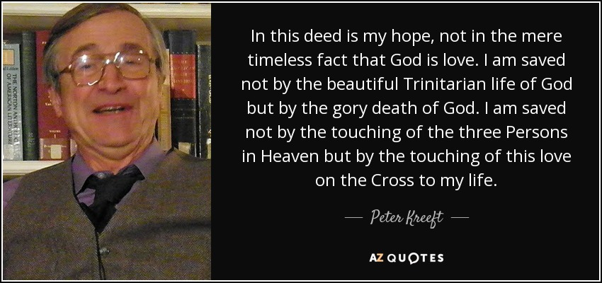 In this deed is my hope, not in the mere timeless fact that God is love. I am saved not by the beautiful Trinitarian life of God but by the gory death of God. I am saved not by the touching of the three Persons in Heaven but by the touching of this love on the Cross to my life. - Peter Kreeft