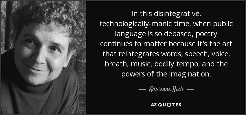 In this disintegrative, technologically-manic time, when public language is so debased, poetry continues to matter because it's the art that reintegrates words, speech, voice, breath, music, bodily tempo, and the powers of the imagination. - Adrienne Rich