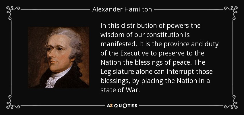 In this distribution of powers the wisdom of our constitution is manifested. It is the province and duty of the Executive to preserve to the Nation the blessings of peace. The Legislature alone can interrupt those blessings, by placing the Nation in a state of War. - Alexander Hamilton