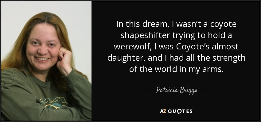 In this dream, I wasn't a coyote shapeshifter trying to hold a werewolf, I was Coyote's almost daughter, and I had all the strength of the world in my arms. - Patricia Briggs