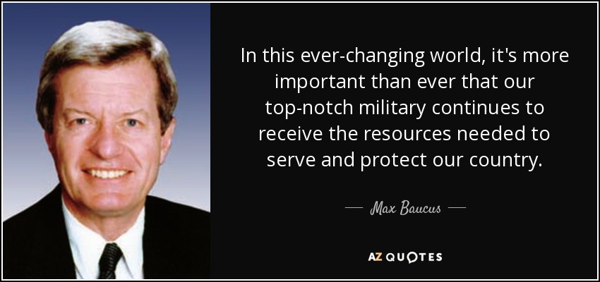 In this ever-changing world, it's more important than ever that our top-notch military continues to receive the resources needed to serve and protect our country. - Max Baucus