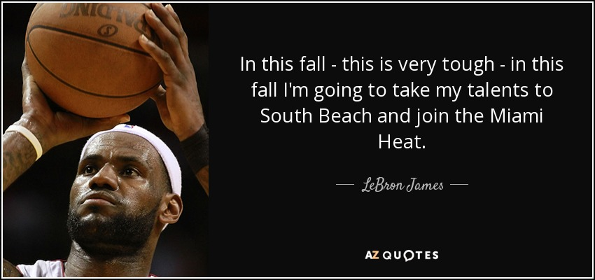 In this fall - this is very tough - in this fall I'm going to take my talents to South Beach and join the Miami Heat. - LeBron James