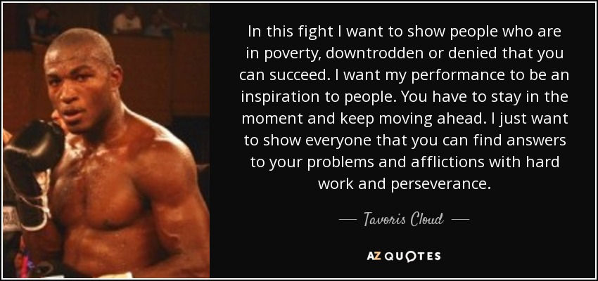 In this fight I want to show people who are in poverty, downtrodden or denied that you can succeed. I want my performance to be an inspiration to people. You have to stay in the moment and keep moving ahead. I just want to show everyone that you can find answers to your problems and afflictions with hard work and perseverance. - Tavoris Cloud