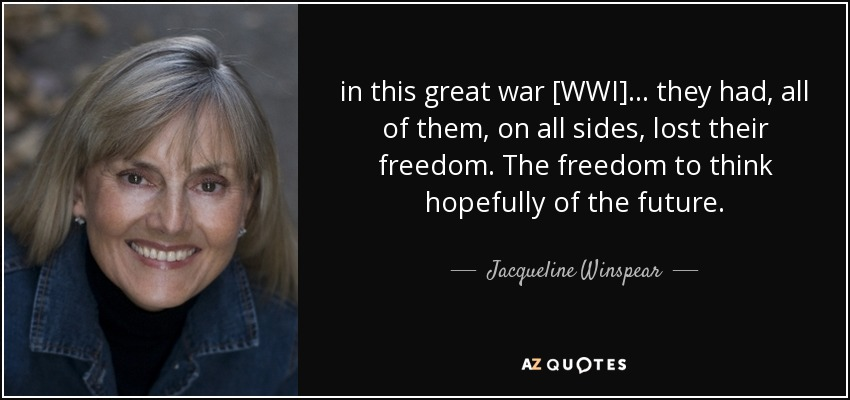 in this great war [WWI] ... they had, all of them, on all sides, lost their freedom. The freedom to think hopefully of the future. - Jacqueline Winspear