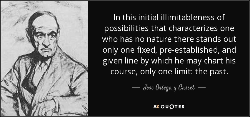 In this initial illimitableness of possibilities that characterizes one who has no nature there stands out only one fixed, pre-established, and given line by which he may chart his course, only one limit: the past. - Jose Ortega y Gasset