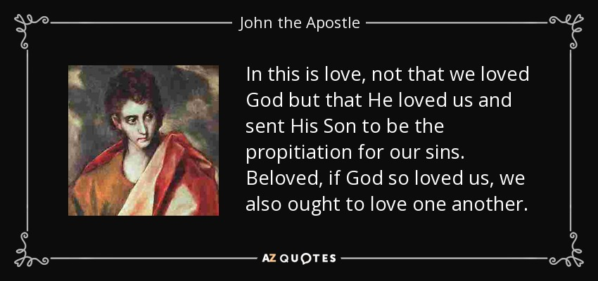 In this is love, not that we loved God but that He loved us and sent His Son to be the propitiation for our sins. Beloved, if God so loved us, we also ought to love one another. - John the Apostle