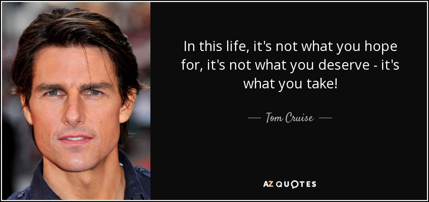 In this life, it's not what you hope for, it's not what you deserve - it's what you take! - Tom Cruise