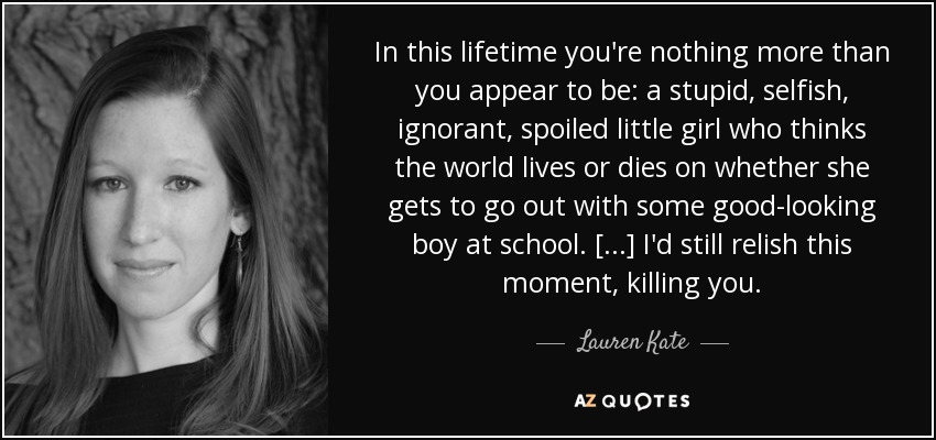 In this lifetime you're nothing more than you appear to be: a stupid, selfish, ignorant, spoiled little girl who thinks the world lives or dies on whether she gets to go out with some good-looking boy at school...I'd still relish this moment...killing you. - Lauren Kate