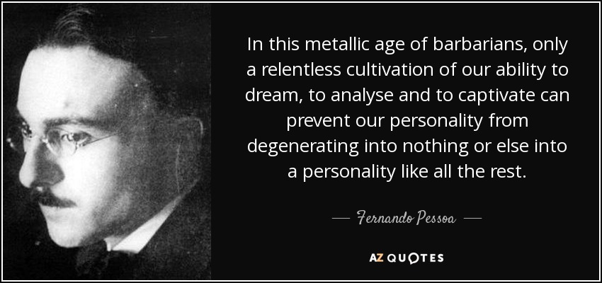 In this metallic age of barbarians, only a relentless cultivation of our ability to dream, to analyse and to captivate can prevent our personality from degenerating into nothing or else into a personality like all the rest. - Fernando Pessoa