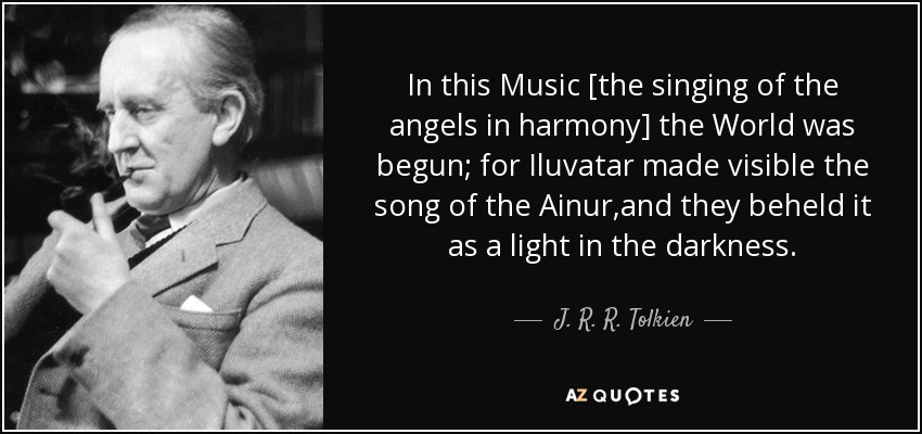 In this Music [the singing of the angels in harmony] the World was begun; for Iluvatar made visible the song of the Ainur,and they beheld it as a light in the darkness. - J. R. R. Tolkien