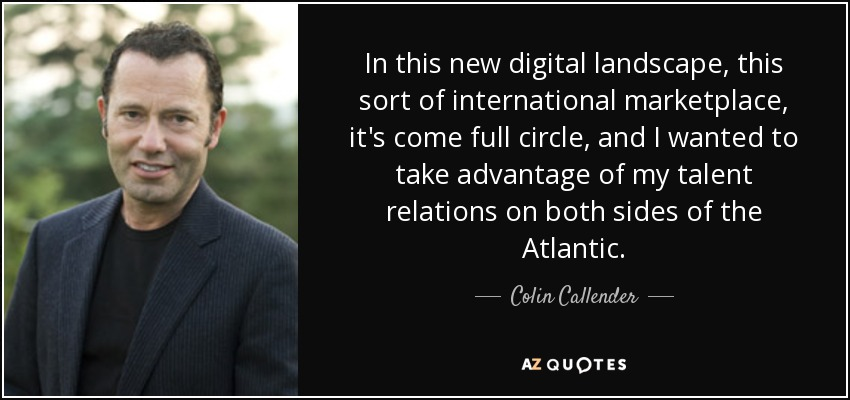 In this new digital landscape, this sort of international marketplace, it's come full circle, and I wanted to take advantage of my talent relations on both sides of the Atlantic. - Colin Callender