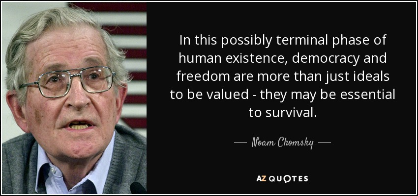 In this possibly terminal phase of human existence, democracy and freedom are more than just ideals to be valued - they may be essential to survival. - Noam Chomsky