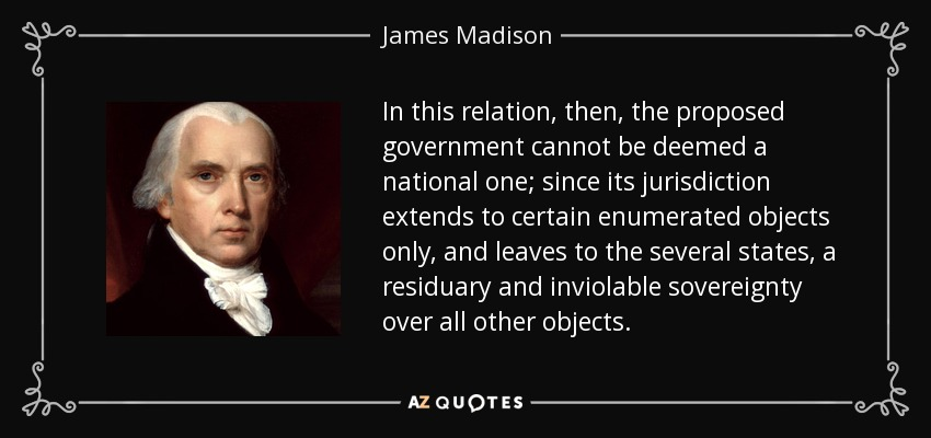 In this relation, then, the proposed government cannot be deemed a national one; since its jurisdiction extends to certain enumerated objects only, and leaves to the several states, a residuary and inviolable sovereignty over all other objects. - James Madison