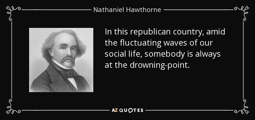 In this republican country, amid the fluctuating waves of our social life, somebody is always at the drowning-point. - Nathaniel Hawthorne