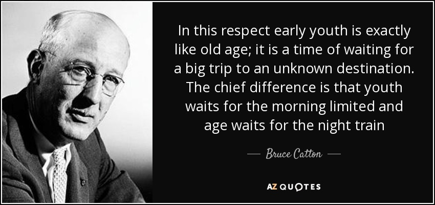 In this respect early youth is exactly like old age; it is a time of waiting for a big trip to an unknown destination. The chief difference is that youth waits for the morning limited and age waits for the night train - Bruce Catton