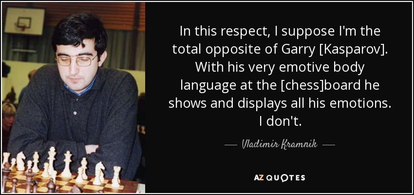 In this respect, I suppose I'm the total opposite of Garry [Kasparov]. With his very emotive body language at the [chess]board he shows and displays all his emotions. I don't. - Vladimir Kramnik