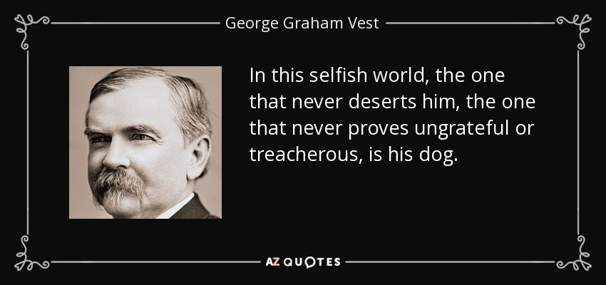 George Graham Vest Quote In This Selfish World The One That Never