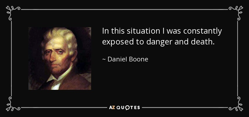 In this situation I was constantly exposed to danger and death. - Daniel Boone