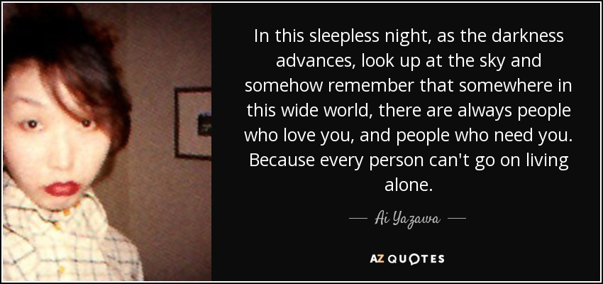 In this sleepless night, as the darkness advances, look up at the sky and somehow remember that somewhere in this wide world, there are always people who love you, and people who need you. Because every person can't go on living alone. - Ai Yazawa