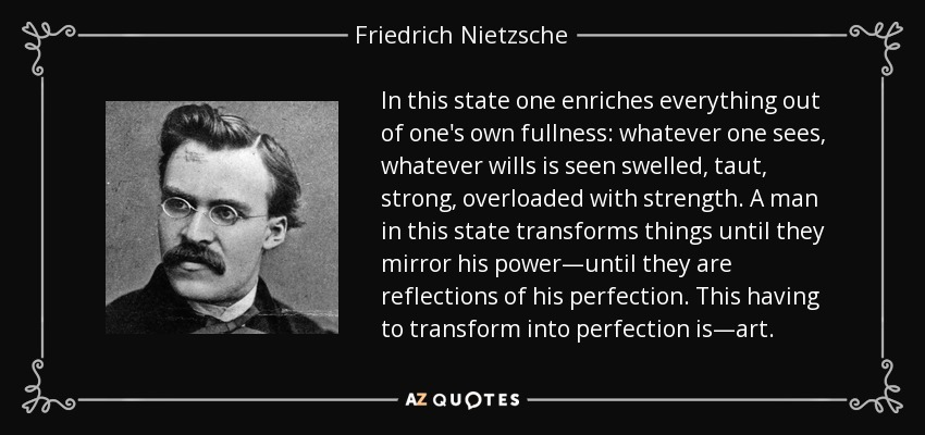 In this state one enriches everything out of one's own fullness: whatever one sees, whatever wills is seen swelled, taut, strong, overloaded with strength. A man in this state transforms things until they mirror his power—until they are reflections of his perfection. This having to transform into perfection is—art. - Friedrich Nietzsche