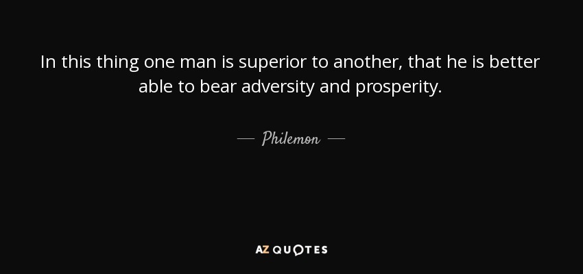 In this thing one man is superior to another, that he is better able to bear adversity and prosperity. - Philemon