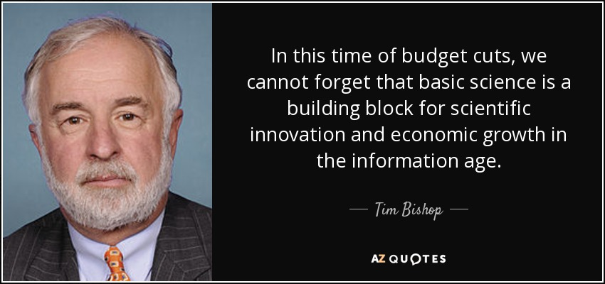 In this time of budget cuts, we cannot forget that basic science is a building block for scientific innovation and economic growth in the information age. - Tim Bishop