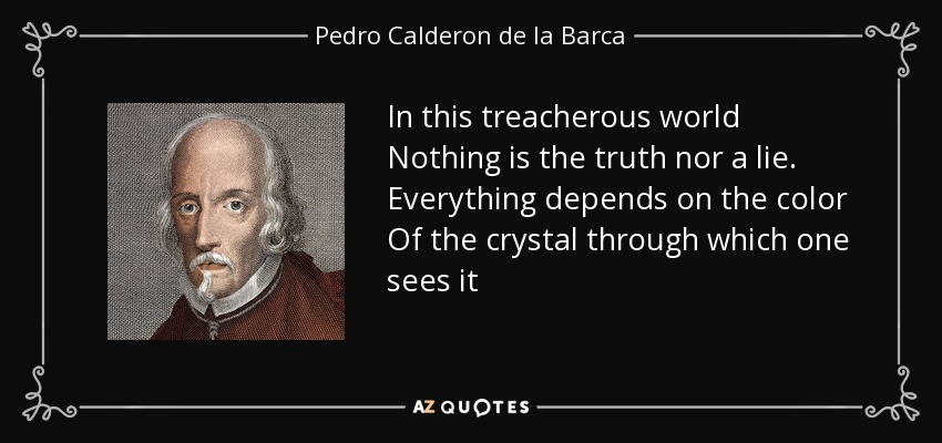 In this treacherous world Nothing is the truth nor a lie. Everything depends on the color Of the crystal through which one sees it - Pedro Calderon de la Barca