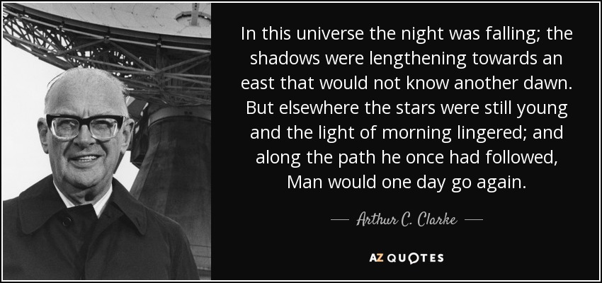 In this universe the night was falling; the shadows were lengthening towards an east that would not know another dawn. But elsewhere the stars were still young and the light of morning lingered; and along the path he once had followed, Man would one day go again. - Arthur C. Clarke