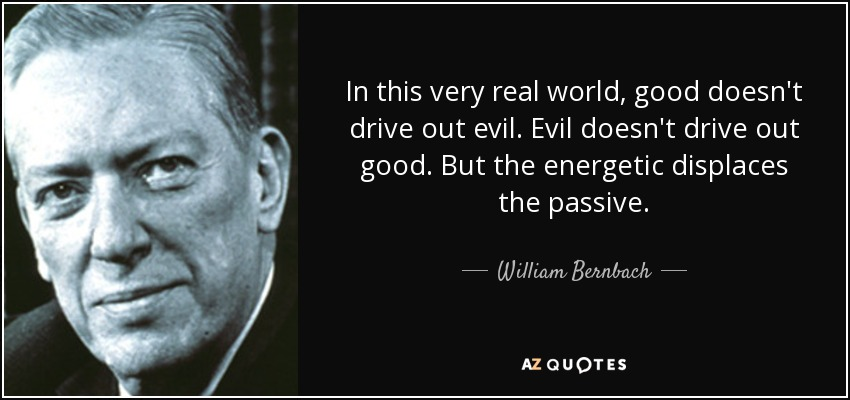 In this very real world, good doesn't drive out evil. Evil doesn't drive out good. But the energetic displaces the passive. - William Bernbach