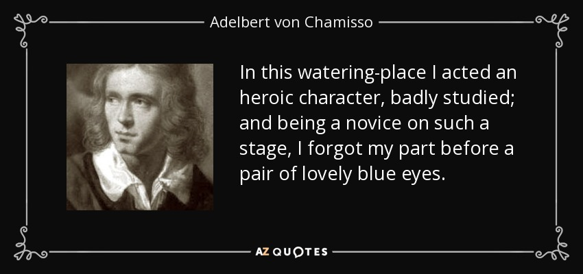 In this watering-place I acted an heroic character, badly studied; and being a novice on such a stage, I forgot my part before a pair of lovely blue eyes. - Adelbert von Chamisso